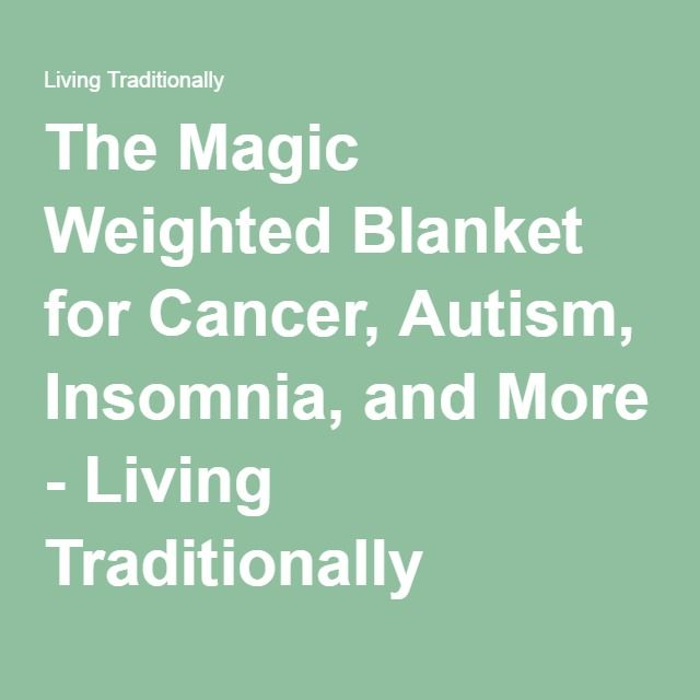 The Magic Weighted Blanket for Cancer, Autism, Insomnia, and More - Living Tradi...